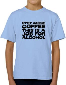 Step Aside Coffee This Is A Job For Alcohol T-Shirt Boys Youth