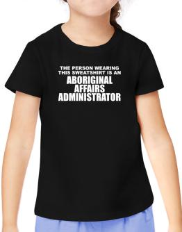 The Person Wearing This Sweatshirt Is An Aboriginal Affairs Administrator T-Shirt Girls Youth