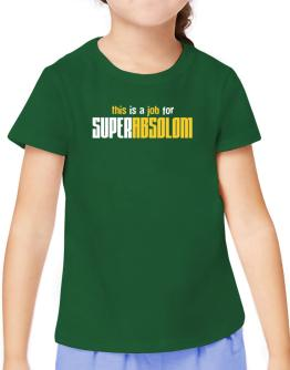 This Is A Job For Superabsolom T-Shirt Girls Youth