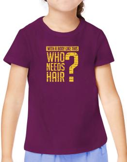 With a body like this, Who needs hair ? T-Shirt Girls Youth