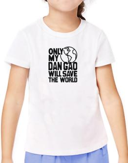 Only My Dan Gao Will Save The World T-Shirt Girls Youth