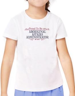 Proud To Be An Aboriginal Affairs Administrator T-Shirt Girls Youth
