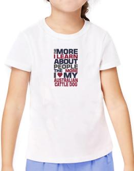 The More I Learn About People The More I Love My Australian Cattle Dog T-Shirt Girls Youth