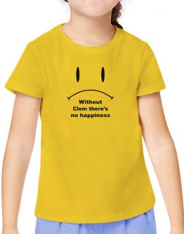 Without Clem There Is No Happiness T-Shirt Girls Youth