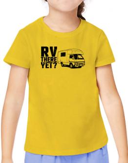 RV there yet? T-Shirt Girls Youth