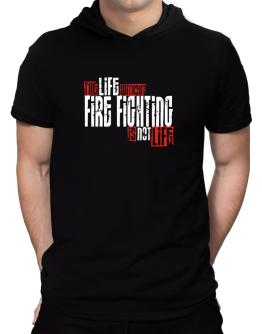 Life Without Fire Fighting Is Not Life Hooded T-Shirt - Mens