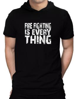 Fire Fighting Is Everything Hooded T-Shirt - Mens