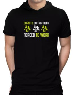 """"""" BORN TO do Triathlon , FORCED TO WORK """" Hooded T-Shirt - Mens"""