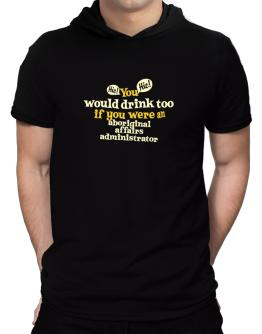 You Would Drink Too, If You Were An Aboriginal Affairs Administrator Hooded T-Shirt - Mens