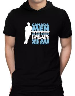 Canada Men I'm Not Saying We're Better Than You. I Am Saying We Are The Best Hooded T-Shirt - Mens