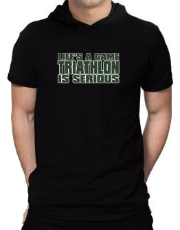 Life Is A Game , Triathlon Is Serious !!! Hooded T-Shirt - Mens