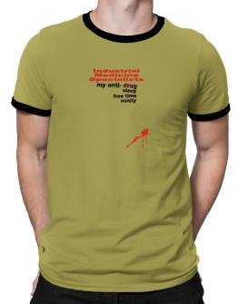 """ Industrial Medicine Specialists, my anti- drug, sleep, free time, sanity "" Ringer T-Shirt"