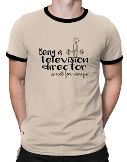 Being a Television Director is not for wimps Ringer T-Shirt