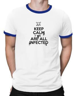 Keep Calm We Are All Infected Ringer T-Shirt