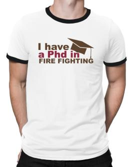I Have A Phd In Fire Fighting Ringer T-Shirt