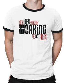 Life Without Working Is Not Life Ringer T-Shirt