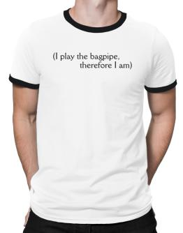 I Play The Bagpipe, Therefore I Am Ringer T-Shirt