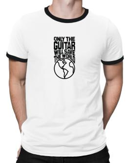 Only The Guitar Will Save The World Ringer T-Shirt