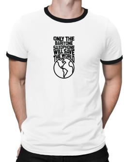 Only The Baritone Saxophone Will Save The World Ringer T-Shirt