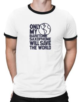 Only My Baritone Saxophone Will Save The World Ringer T-Shirt