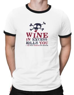 Wine In Excess Kills You - I Am Not Afraid Of Death Ringer T-Shirt