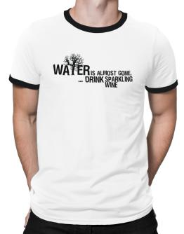 Water Is Almost Gone .. Drink Sparkling Wine Ringer T-Shirt