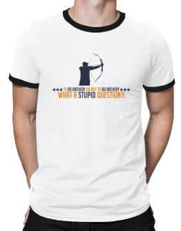 To do Archery or not to do Archery, what a stupid question!! Ringer T-Shirt