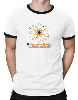 If Aggressive Skating Were Easy, It Would Be Called Quantum Mechanics Ringer T-Shirt