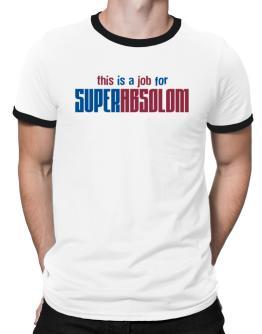 This Is A Job For Superabsolom Ringer T-Shirt