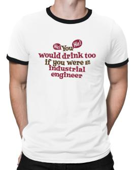 You Would Drink Too, If You Were An Industrial Engineer Ringer T-Shirt
