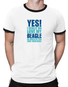 Yes! I Really Do Love My Beagle Ringer T-Shirt