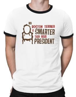 My Boston Terrier Is Smarter Than Your President ! Ringer T-Shirt