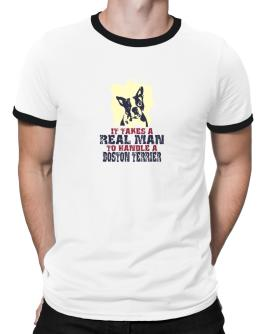 Id Takes A Real Man To Handle A Boston Terrier Ringer T-Shirt