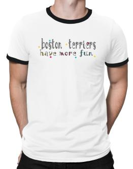Boston Terriers Have More Fun Ringer T-Shirt
