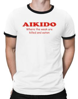 Aikido Where The Weak Are Killed And Eaten Ringer T-Shirt