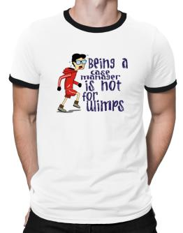 Being A Case Manager Is Not For Wimps Ringer T-Shirt