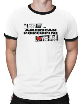 At Least My American Porcupine Loves Me ! Ringer T-Shirt
