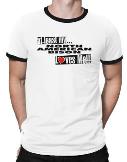 At Least My North American Bison Loves Me ! Ringer T-Shirt