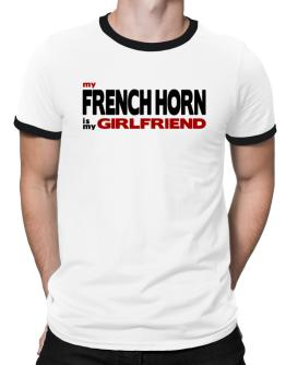 My French Horn Is My Girlfriend Ringer T-Shirt