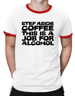 Step Aside Coffee This Is A Job For Alcohol Ringer T-Shirt