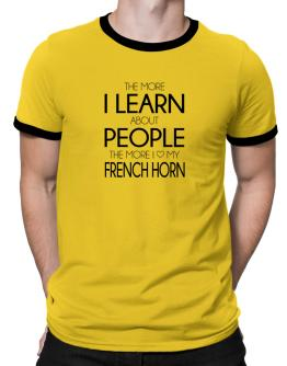 The more I learn about people the more I love my French Horn Ringer T-Shirt