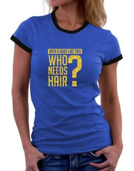 With a body like this, Who needs hair ? Women Ringer T-Shirt