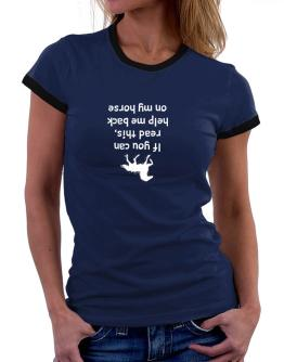 IF YOU CAN READ THIS, PUT ME BACK ON MY HORSE! Women Ringer T-Shirt