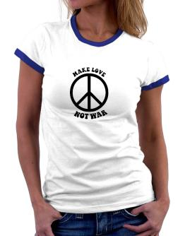 Make love, not war Women Ringer T-Shirt