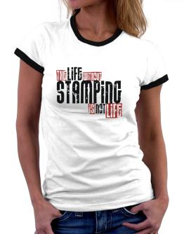 Life Without Stamping Is Not Life Women Ringer T-Shirt