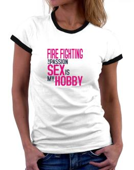 Fire Fighting Is My Passion, Sex Is My Hobby Women Ringer T-Shirt