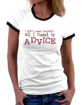I Don´t Need Theraphy... All I Need Is Advice Women Ringer T-Shirt