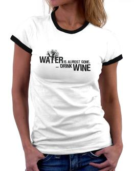 Water Is Almost Gone .. Drink Wine Women Ringer T-Shirt