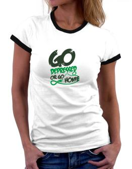 Go Depressed Or Go Home Women Ringer T-Shirt