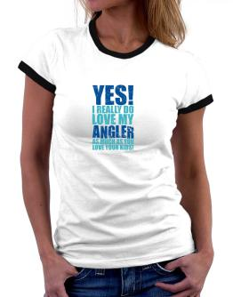 Yes! I Really Do Love My Angler As Much As You Love Your Kids! Women Ringer T-Shirt